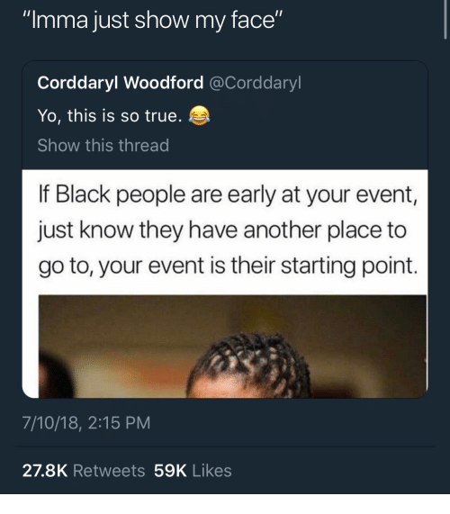 """True, Yo, and Black: """"Imma just show my face""""  Corddaryl Woodford @Corddaryl  Yo, this is so true.  Show this thread  If Black people are early at your event,  just know they have another place to  go to, your event is their starting point.  7/10/18, 2:15 PM  27.8K Retweets 59K Likes"""