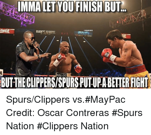 Nba, Oscar, and Hublot: IMMA LET YOU FINISH BUT  GNBAMEMES  HUBLOT  BUTTHECLIPPERSISPURSPUTUPABETTERFIGHT Spurs/Clippers vs.#MayPac Credit: Oscar Contreras  #Spurs Nation #Clippers Nation