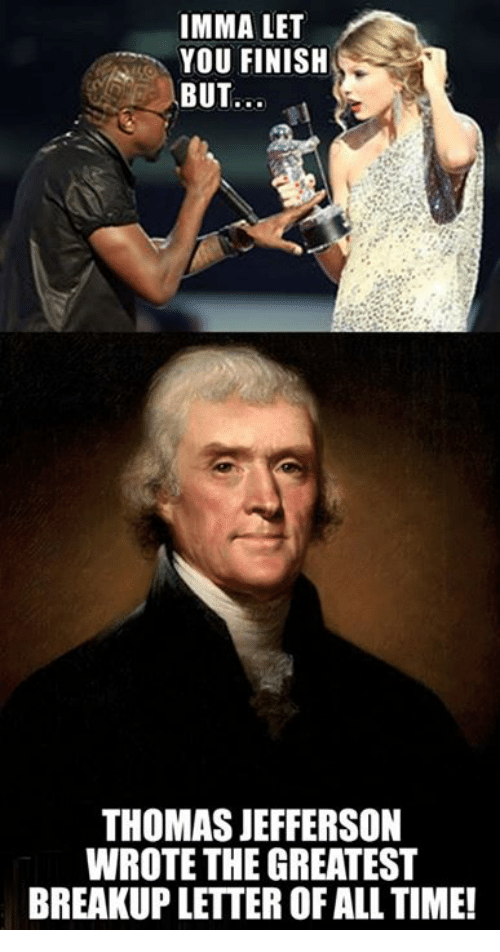 Dank, 🤖, and Greatest: IMMA LET  YOU FINISH  BUT  THOMAS JEFFERSON  WROTE THE GREATEST  BREAKUPLETTER OF ALL TIME!