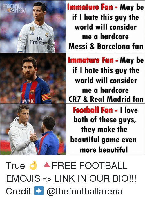 Barcelona, Beautiful, and Football: Immature Fan May be  if I hate this guy the  world will consider  me a hardcore  Fly  Emirate  Messi & Barcelona fan  Immature Fan  May be  if I hate this guy the  world will consider  me a hardcore  DATAR  CRT & Real Madrid fan  Football Fan  I love  both of these guys,  they make the  beautiful game even  more beautiful True 👌 🔺FREE FOOTBALL EMOJIS -> LINK IN OUR BIO!!! Credit ➡️ @thefootballarena