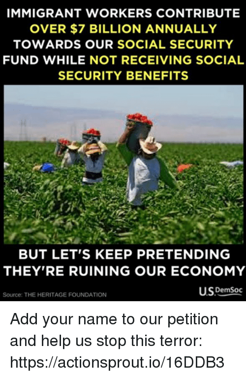 Help, Social Security, and Add: IMMIGRANT WORKERS CONTRIBUTE  OVER $7 BILLION ANNUALLY  TOWARDS OUR SOCIAL SECURITY  FUND WHILE NOT RECEIVING SOCIAL  SECURITY BENEFITS  BUT LET'S KEEP PRETENDING  THEY'RE RUINING OUR ECONOMY  USPemSoc  Source: THE HERITAGE FOUNDATION Add your name to our petition and help us stop this terror: https://actionsprout.io/16DDB3