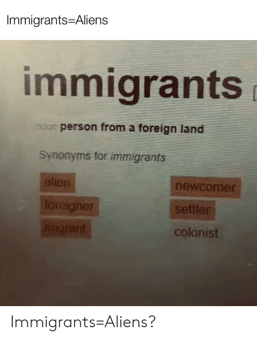 Migrant: Immigrants Aliens  immigrants  noun person from a foreign land  Synonyms for immigrants  alien  newcomer  loreigner  settler  migrant  colonist Immigrants=Aliens?