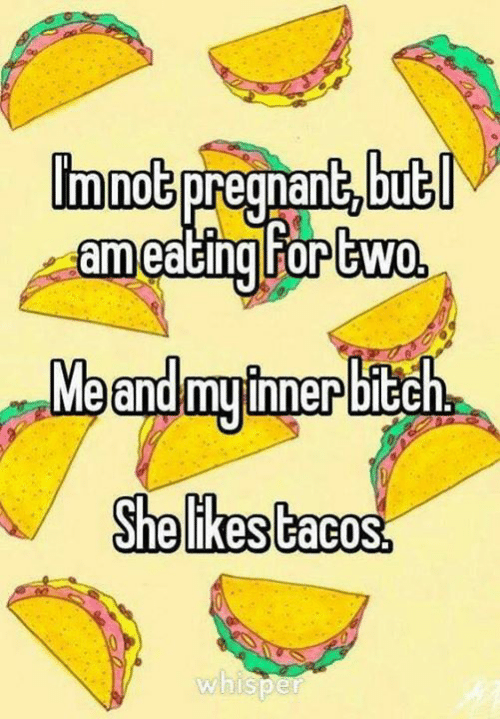 whisper: immot pregnant, but  ameating For two  Meandmyimerbitch  She likes tacos.  whisper
