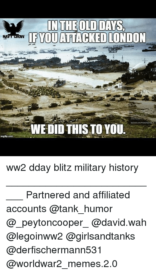 blitz: imngtip.com  IN THE OLD DAYS,  IF YOU ATTACKED LONDON  WEDID THIS TO YOU ww2 dday blitz military history ____________________________ Partnered and affiliated accounts @tank_humor @_peytoncooper_ @david.wah @legoinww2 @girlsandtanks @derfischermann531 @worldwar2_memes.2.0