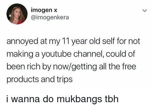 Tbh, Tumblr, and youtube.com: imogen x  @imogenkera  annoyed at my 11 year old self for not  making a youtube channel, could of  been rich by now/getting all the free  products and trips i wanna do mukbangs tbh
