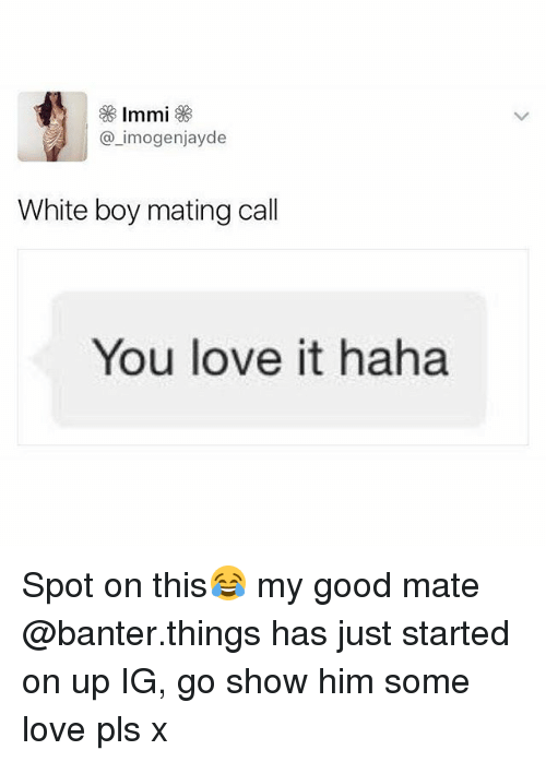 Love, Good, and White: @_imogenjayde  White boy mating call  You love it haha Spot on this😂 my good mate @banter.things has just started on up IG, go show him some love pls x