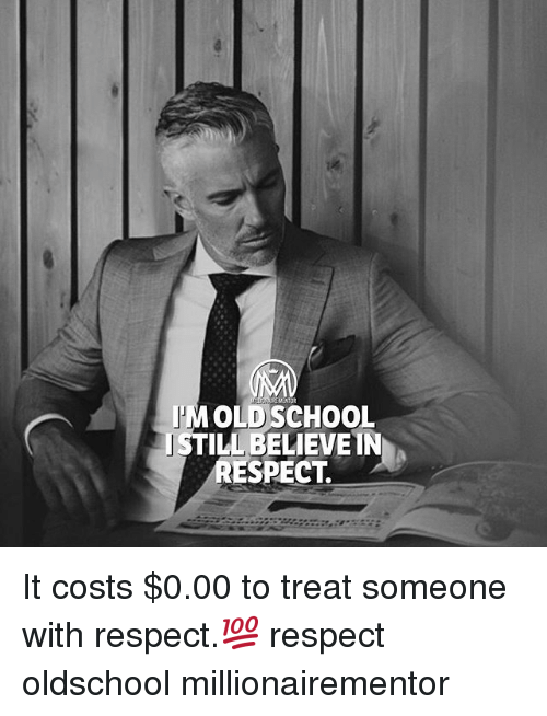 Memes, Respect, and School: I'MOLD SCHOOL  ISTILL BELIEVE IN  SPECT. It costs $0.00 to treat someone with respect.💯 respect oldschool millionairementor