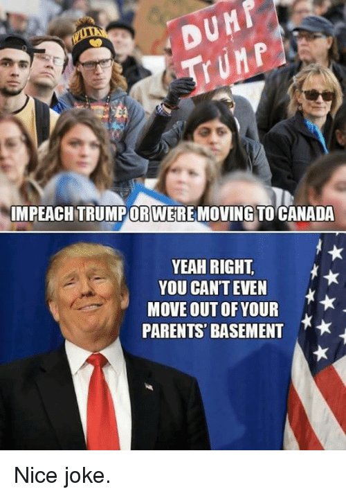 Moving To Canada: IMPEACHTRUMPOR WERE MOVING TO CANADA  YEAH RIGHT.  YOU CAN'T EVEN  MOVE OUT OF YOUR  PARENTS BASEMENT  A* Nice joke.
