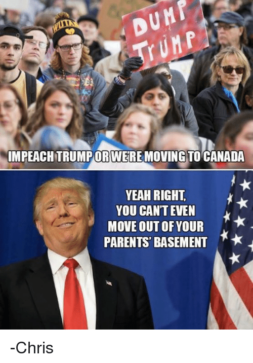 Moving To Canada: IMPEACHTRUMPORTWERE MOVING TO CANADA  YEAH RIGHT.  YOU CAN'T EVEN  MOVE OUT OF YOUR  PARENTS BASEMENT  M* -Chris