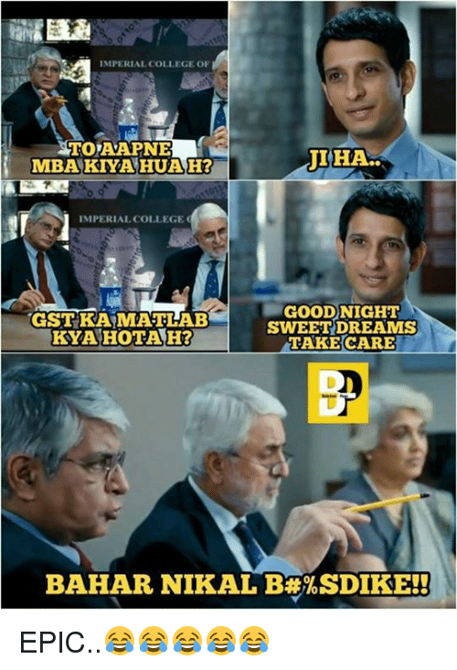 gst: IMPERIAL COLLEGE OF  TO AAPNE  MBAKNA HUAH?  IMPERIAL COLLEGE  GOODNIGHT  GOOD)  GST KA MATLAB  KYAHOTAH?  SWEET DREAMS  TAKE CARE  BAHAR NIKAL B ISDIKE!! EPIC..😂😂😂😂😂