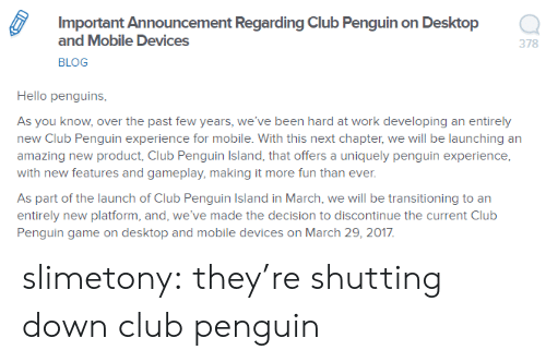 past-few-years: Important Announcement Regarding Club Penguin on Desktop  and Mobile Devices  BLOG  378  Hello penguins  As you know, over the past few years, we've been hard at work developing an entirely  new Club Penguin experience for mobile. With this next chapter, we will be launching an  amazing new product, Club Penguin Island, that offers a uniquely penguin experience  with new features and gameplay, making it more fun than ever  As part of the launch of Club Penguin Island in March, we will be transitioning to an  entirely new platform, and, we've made the decision to discontinue the current Club  Penguin game on desktop and mobile devices on March 29, 2017 slimetony:  they're shutting down club penguin