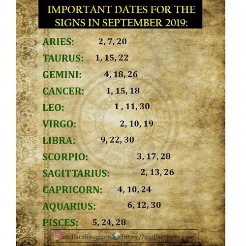 Aquarius, Aries, and Cancer: IMPORTANT DATES FOR THE  SIGNS IN SEPTEMBER 2019:  2, 7, 20  ARIES:  TAURUS:  1, 15, 22  GEMINI:  4, 18, 26  CANCER:  1, 15, 18  1, 11, 30  LEO:  VIRGO:  2, 10, 19  LIBRA:  9, 22, 30  SCORPIO:  3, 17, 28  2, 13, 26  SAGITTARIUS:  CAPRICORN:  4, 10, 24  AQUARIUS:  6, 12, 30  PISCES:  5, 24, 28  Ozodiacthingcomhttps://zodiactherg.