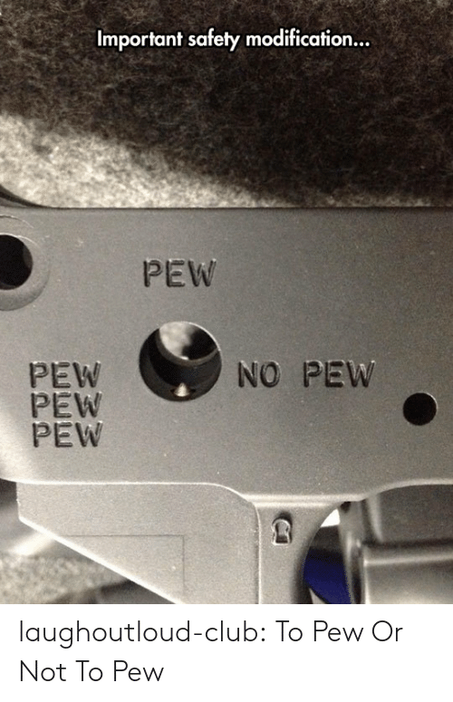 Club, Tumblr, and Blog: Important safety modification...  PEW  PEW  PEW  PEW  NO PEW laughoutloud-club:  To Pew Or Not To Pew