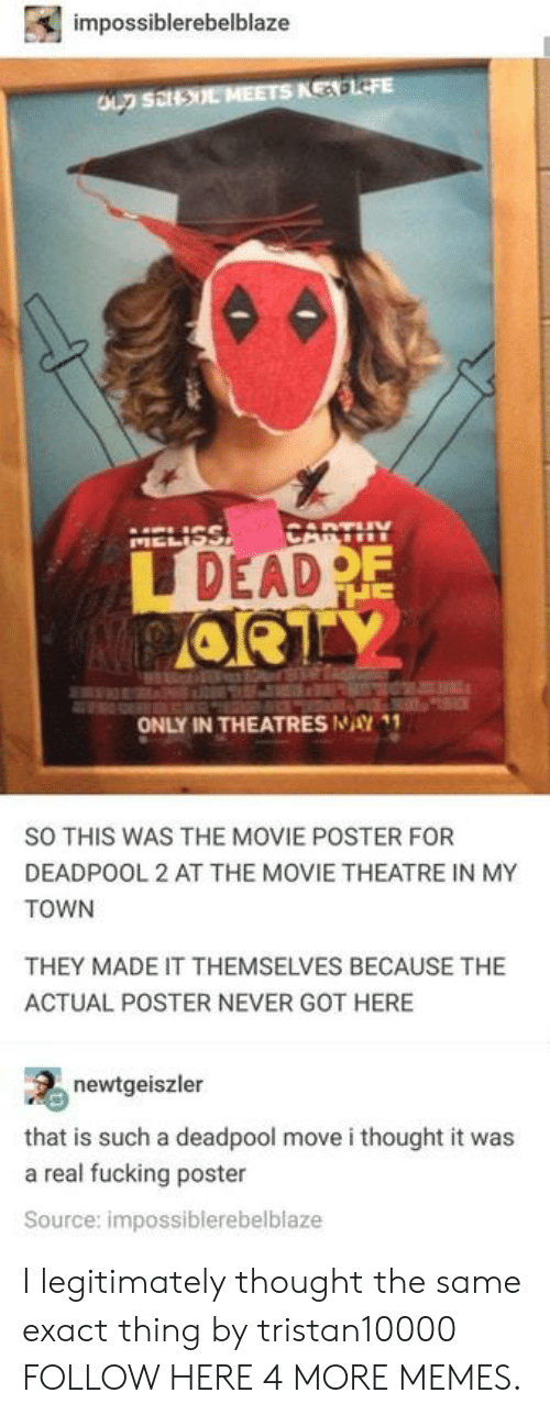 Dank, Fucking, and Memes: impossiblerebelblaze  oun sil  DEAD  ONLY IN THEATRES NAY  SO THIS WAS THE MOVIE POSTER FOR  DEADPOOL 2 AT THE MOVIE THEATRE IN MY  TOWN  THEY MADE IT THEMSELVES BECAUSE THE  ACTUAL POSTER NEVER GOT HERE  newtgeiszler  that is such a deadpool move i thought it was  a real fucking poster  Source: impossiblerebelblaze I legitimately thought the same exact thing by tristan10000 FOLLOW HERE 4 MORE MEMES.