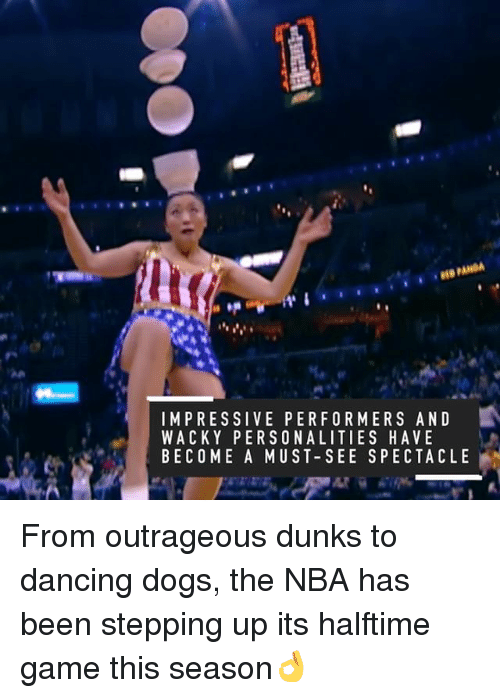 spectacles: IMPRESSIVE PERFORMERS AND  WACKY PERSONALITIES HAVE  BECOME A MUST SEE SPECTACLE From outrageous dunks to dancing dogs, the NBA has been stepping up its halftime game this season👌