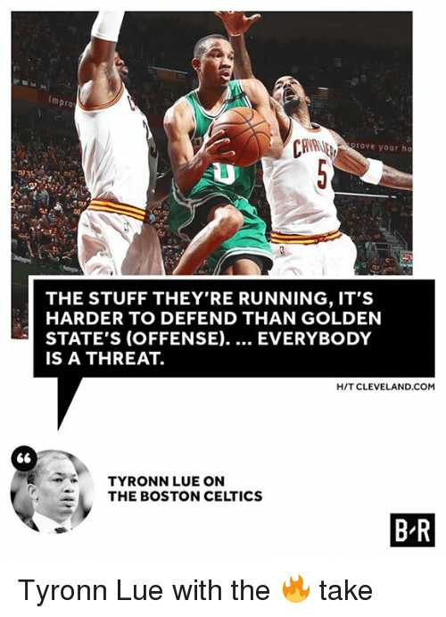 Tyronn Lue: Impro  rove your ho  THE STUFF THEY'RE RUNNING, IT'S  HARDER TO DEFEND THAN GOLDEN  STATE'S (OFFENSE). EVERYBODY  IS A THREAT.  HIT CLEVELAND. COM  66  TYRONN LUE ON  THE BOSTON CELTICS  BR Tyronn Lue with the 🔥 take