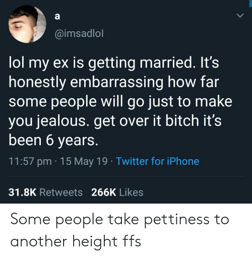 Bitch, Iphone, and Jealous: @imsadlol  lol my ex is getting married. It's  honestly embarrassing how far  some people will go just to make  you jealous. get over it bitch it's  been 6 years.  11:57 pm 15 May 19 Twitter for iPhone  31.8K Retweets 266K Likes Some people take pettiness to another height ffs