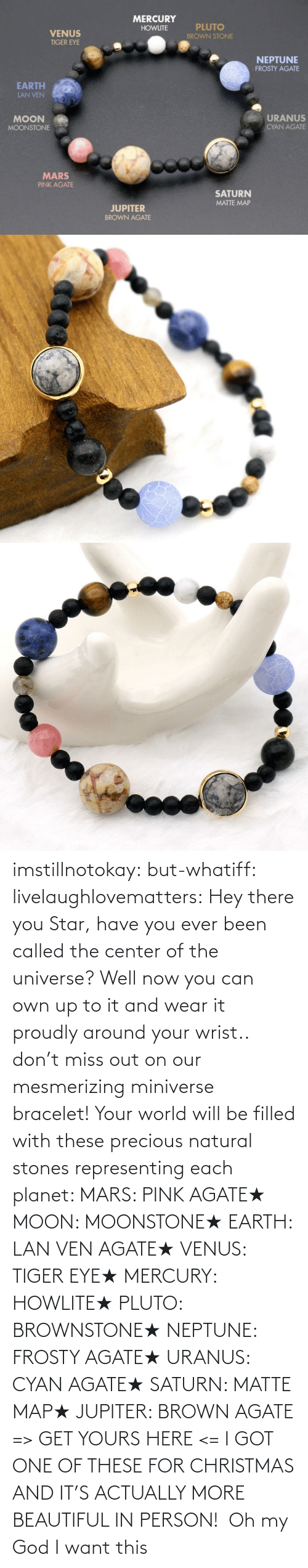 have you ever: imstillnotokay: but-whatiff:  livelaughlovematters:  Hey there you Star, have you ever been called the center of the universe? Well now you can own up to it and wear it proudly around your wrist.. don't miss out on our mesmerizing miniverse bracelet! Your world will be filled with these precious natural stones representing each planet:  MARS: PINK AGATE★ MOON: MOONSTONE★ EARTH: LAN VEN AGATE★ VENUS: TIGER EYE★ MERCURY: HOWLITE★ PLUTO: BROWNSTONE★ NEPTUNE: FROSTY AGATE★ URANUS: CYAN AGATE★ SATURN: MATTE MAP★ JUPITER: BROWN AGATE => GET YOURS HERE <=  I GOT ONE OF THESE FOR CHRISTMAS AND IT'S ACTUALLY MORE BEAUTIFUL IN PERSON!     Oh my God I want this