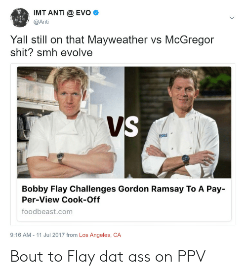 dat ass: IMT ANTi @ EVO  @Anti  Yall still on that Mayweather vs McGregor  shit? smh evolve  Bobby Flay Challenges Gordon Ramsay To A Pay  Per-View Cook-Off  foodbeast.com  9:16 AM - 11 Jul 2017 from Los Angeles, CA Bout to Flay dat ass on PPV