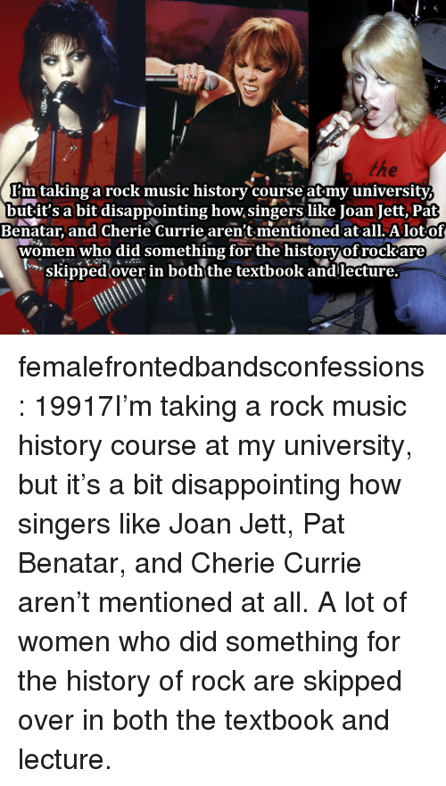 Cherie: I'mtaking a rock music historv course atmv universitv  butit's a bit disappointing how singers like Joan Jett, Pat  Benatar, and Cherie Currie aren't mentioned at all. A lotof  women who did something for the historvof rockare  skipped over in boththe textbook andlecture. femalefrontedbandsconfessions:    19917I'm taking a rock music history course at my university, but it's a bit disappointing how singers like Joan Jett, Pat Benatar, and Cherie Currie aren't mentioned at all. A lot of women who did something for the history of rock are skipped over in both the textbook and lecture.
