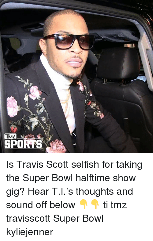 Travis Scott: IMZ  SPOK Is Travis Scott selfish for taking the Super Bowl halftime show gig? Hear T.I.'s thoughts and sound off below 👇👇 ti tmz travisscott Super Bowl kyliejenner
