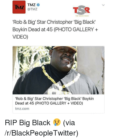 Rob Big: IMZ TMZ  @TMZ  THE SHADE ROOM  'Rob & Big' Star Christopher 'Big Black'  Boykin Dead at 45 (PHOTO GALLERY +  VIDEO)  'Rob & Big' Star Christopher 'Big Black' Boykin  Dead at 45 (PHOTO GALLERY VIDEO)  tmz.com <p>RIP Big Black 😢 (via /r/BlackPeopleTwitter)</p>