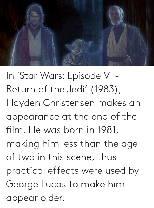 thus: In 'Star Wars: Episode VI - Return of the Jedi' (1983), Hayden Christensen makes an appearance at the end of the film. He was born in 1981, making him less than the age of two in this scene, thus practical effects were used by George Lucas to make him appear older.