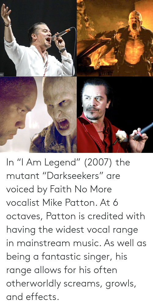 """Faith No: In """"I Am Legend"""" (2007) the mutant """"Darkseekers"""" are voiced by Faith No More vocalist Mike Patton. At 6 octaves, Patton is credited with having the widest vocal range in mainstream music. As well as being a fantastic singer, his range allows for his often otherworldly screams, growls, and effects."""