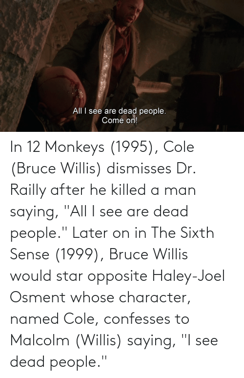 """joel: In 12 Monkeys (1995), Cole (Bruce Willis) dismisses Dr. Railly after he killed a man saying, """"All I see are dead people."""" Later on in The Sixth Sense (1999), Bruce Willis would star opposite Haley-Joel Osment whose character, named Cole, confesses to Malcolm (Willis) saying, """"I see dead people."""""""