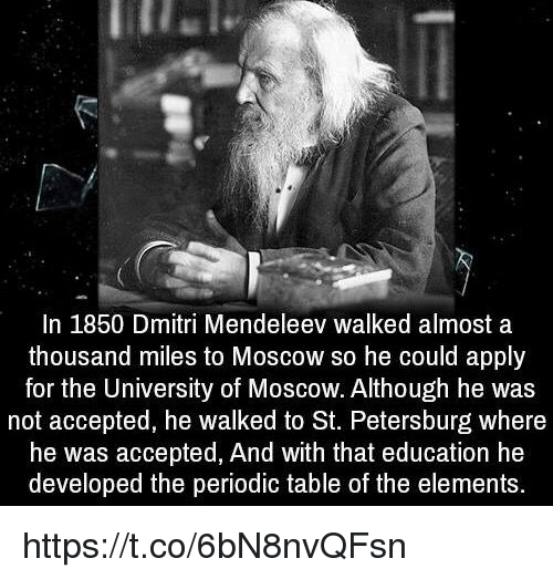 Accepted, Table, and Periodic Table: In 1850 Dmitri Mendeleev walked almost a  thousand miles to Moscow so he could apply  for the University of Moscow. Although he was  not accepted, he walked to St. Petersburg where  he was accepted, And with that education he  developed the periodic table of the elements. https://t.co/6bN8nvQFsn