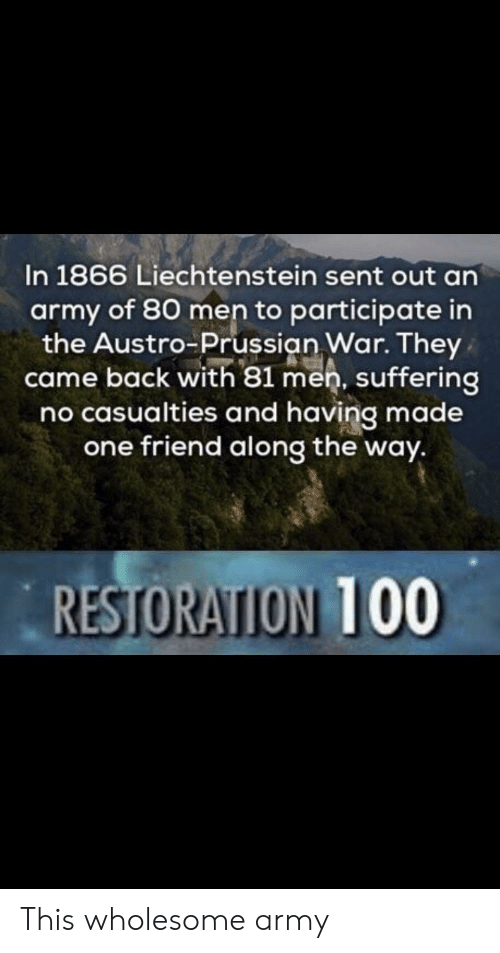 participate: In 1866 Liechtenstein sent out an  army of 80 men to participate in  the Austro Prussian War. They  came back with 81 men, suffering  no casualties and having made  one friend along the way.  RESTORATION 100 This wholesome army
