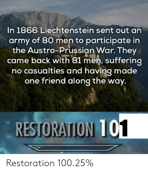 Anaconda, Army, and Prussian: In 1866 Liechtenstein sent out an  army of 80 men to participate in  the Austro-Prussian War. They  came back with 81 men, suffering  no casualties and having made  one friend along the way.  RESTORATION 10  1 Restoration 100.25%
