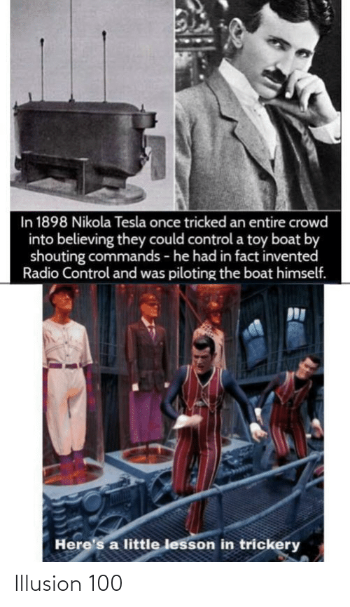 Commands: In 1898 Nikola Tesla once tricked an entire crowd  into believing they could control a toy boat by  shouting commands - he had in fact invented  Radio Control and was piloting the boat himself.  Here's a little lesson in trickery Illusion 100