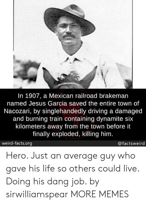 railroad: In 1907, a Mexican railroad brakeman  named Jesus Garcia saved the entire town of  Nacozari, by singlehandedly driving a damaged  and burning train containing dynamite six  kilometers away from the town before it  finally exploded, killing him  weird-facts.org  @factsweird Hero. Just an average guy who gave his life so others could live. Doing his dang job. by sirwilliamspear MORE MEMES