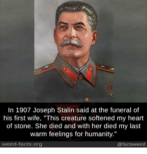 "Stalinator: In 1907 Joseph Stalin said at the funeral of  his first wife, ""This creature softened my heart  of stone. She died and with her died my last  warm feelings for humanity.""  weird-facts.org  @factsweird"