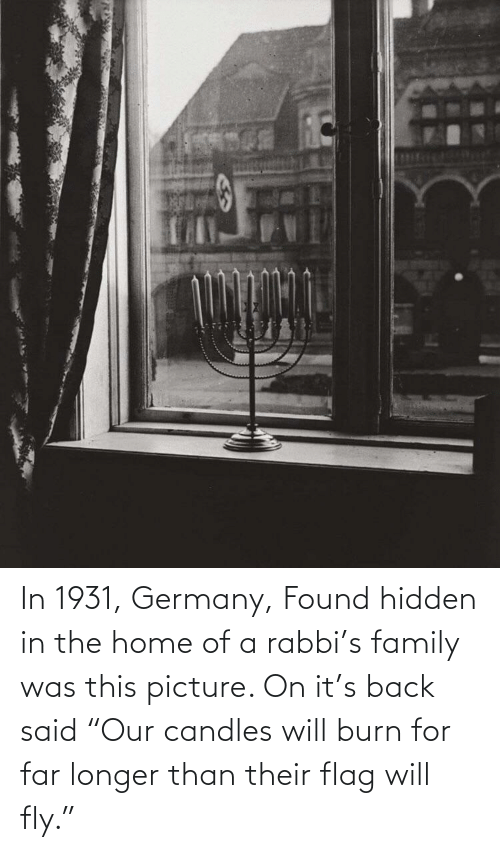 "Longer: In 1931, Germany, Found hidden in the home of a rabbi's family was this picture. On it's back said ""Our candles will burn for far longer than their flag will fly."""
