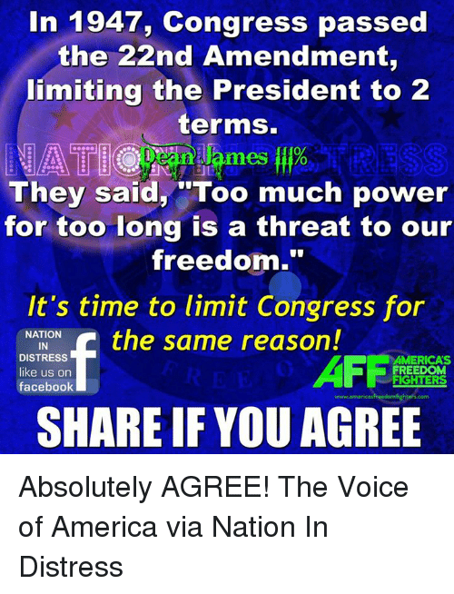 "oed: In 1947, Congress passed  the 22nd Amendment,  limiting the President to 2  terms.  0  mes o  They said, ""Too much power  for too long is a threat to our  freedom.""  It's time to limit Congress for  NATION  IN  DISTRESS  like us on  facebook  AFFi  AMERICA'S  FREEDOM  FIGHTERS  www.americasfreedomfighters.com  SHARE IF YOU AGREE Absolutely AGREE!  The Voice of America via Nation In Distress"
