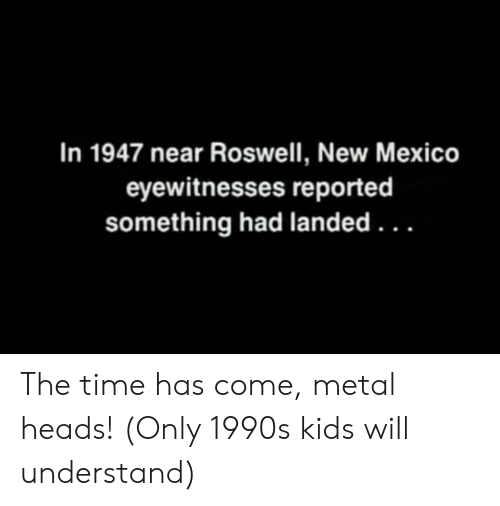 Kids, Mexico, and New Mexico: In 1947 near Roswell, New Mexico  eyewitnesses reported  something had landed. .. The time has come, metal heads! (Only 1990s kids will understand)