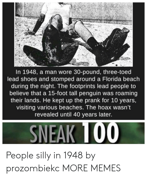 beaches: In 1948, a man wore 30-pound, three-toed  lead shoes and stomped around a Florida beach  during the night. The footprints lead people to  believe that a 15-foot tall penguin was roaming  their lands. He kept up the prank for 10 years,  visiting various beaches. The hoax wasn't  revealed until 40 years later. People silly in 1948 by prozombiekc MORE MEMES