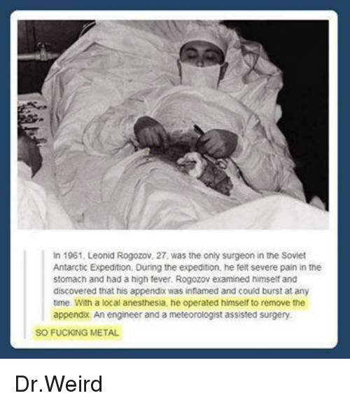 Dank, Soviet, and 🤖: In 1961, Leonid Rogozov. 27, was the only surgeon in the Soviet  Antarctic Expedition, During the expedition, he felt severe pain in the  stomach and had a high fever. Rogozov examined himself and  discovered that his appendix was inflamed and could burst at any  time With a local anesthesia, he operated himself to remove the  appendix. An engineer and a meteorologist assisted surgery  SO FUCKING METAL Dr.Weird