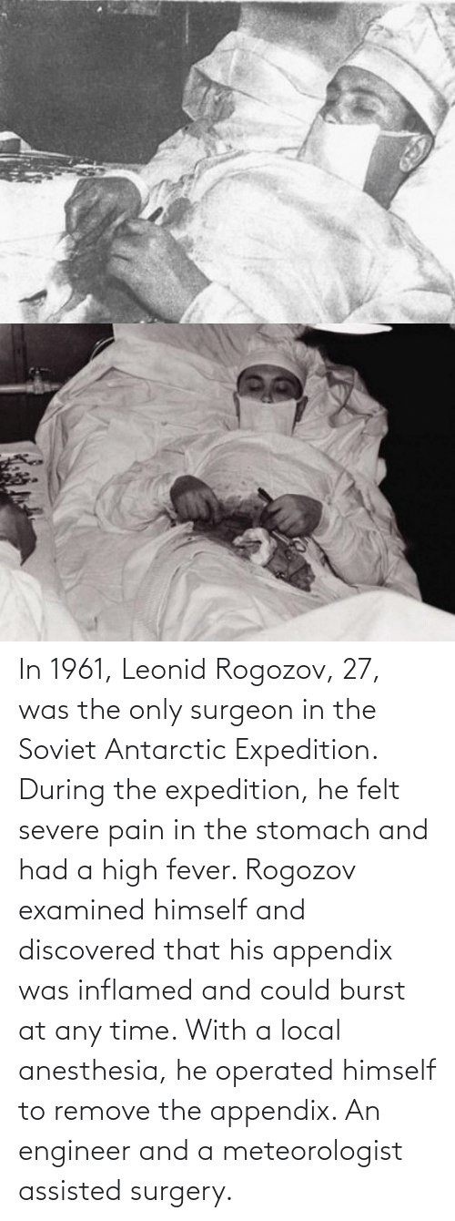 Examined:  In 1961, Leonid Rogozov, 27, was the only surgeon in the Soviet Antarctic Expedition. During the expedition, he felt severe pain in the stomach and had a high fever. Rogozov examined himself and discovered that his appendix was inflamed and could burst at any time. With a local anesthesia, he operated himself to remove the appendix. An engineer and a meteorologist assisted surgery.
