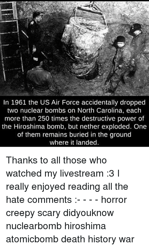 Hate Comments: In 1961 the US Air Force accidentally dropped  two nuclear bombs on North Carolina, each  more than 250 times the destructive power of  the Hiroshima bomb, but nether exploded. One  of them remains buried in the ground  where it landed Thanks to all those who watched my livestream :3 I really enjoyed reading all the hate comments :- - - - horror creepy scary didyouknow nuclearbomb hiroshima atomicbomb death history war