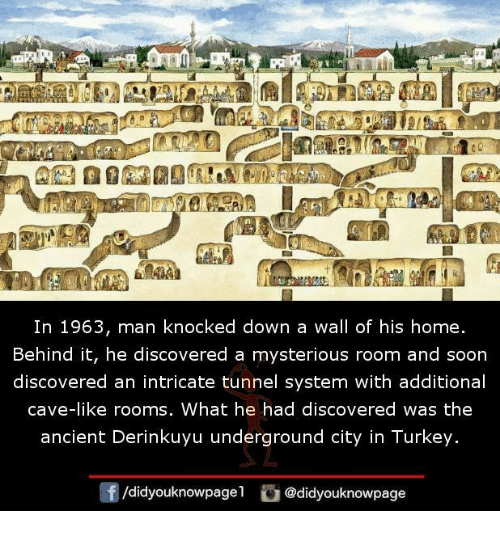 Turkeyism: In 1963, man knocked down a wall of his home.  Behind it, he discovered a mysterious room and soon  discovered an intricate tunnel system with additional  cave-like rooms, What he had discovered was the  ancient Derinkuyu underground city in Turkey.  /didyouknowpagel  @didyouknowpage