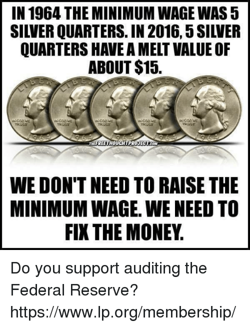 federal reserve: IN 1964 THE MINIMUM WAGE WAS5  QUARTERS HAVE A MELT VALUE OF  ABOUT $15.  FREE THOUCHTPROJECTCOM  WE DON'T NEED TO RAISE THE  MINIMUMWAGE. WE NEED TO  FIXTHE MONEY Do you support auditing the Federal Reserve? https://www.lp.org/membership/