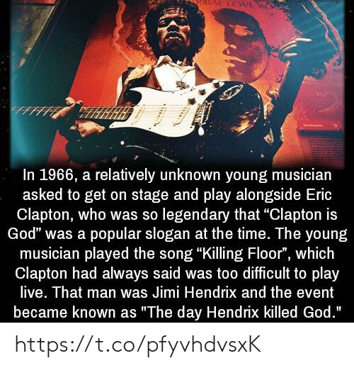 "the event: In 1966, a relatively unknown young musician  asked to get on stage and play alongside Eric  Clapton, who was so legendary that ""Clapton is  God"" was a popular slogan at the time. The young  musician played the song ""Killing Floor"", which  Clapton had always said was too difficult to play  live. That man was Jimi Hendrix and the event  became known as ""The day Hendrix killed God."" https://t.co/pfyvhdvsxK"