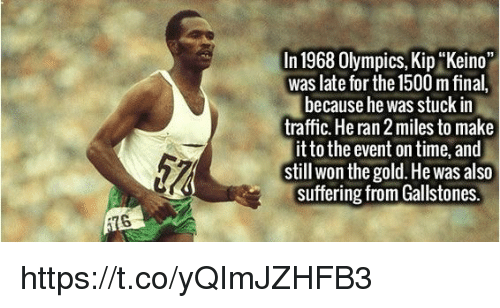 """Kip: In 1968 Olympics, Kip Keino""""  was late for the 1500 m final,  because he was stuck in  traffic. He ran 2miles to make  it to the event on time, and  still won the gold. He was also  suffering from Gallstones. https://t.co/yQImJZHFB3"""