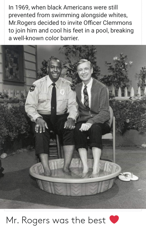 barrier: In 1969, when black Americans were still  prevented from swimming alongside whites,  Mr.Rogers decided to invite Officer Clemmons  to join him and cool his feet in a pool, breaking  a well-known color barrier. Mr. Rogers was the best ❤