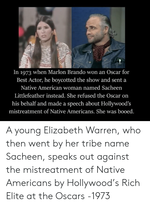 Elizabeth Warren, Native American, and Oscars: In 1973 when Marlon Brando won an Oscar for  Best Actor, he boycotted the show and sent a  Native American woman named Sacheen  Littlefeather instead. She refused the Oscar on  his behalf and made a speech about Hollywood's  mistreatment of Native Americans. She was booed A young Elizabeth Warren, who then went by her tribe name Sacheen, speaks out against the mistreatment of Native Americans by Hollywood's Rich Elite at the Oscars -1973