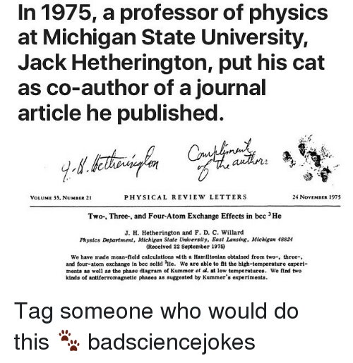 michigan state: In 1975, a professor of physics  at Michigan State University,  Jack Hetherington, put his cat  as co-author of a journal  article he published  VOLUME 35, NUMBER 21  PHYSICAL REVIEW LETTERS  24 NovEMBER 1975  Two-, Three-, and Four-Atom Exchange Effects in bcc 3He  J. H. Hetherington and F. D. C. Willard  Physics Department, Michigan State University, East Lansing. Michigan 48824  (Received 22 September 1975)  We have made mean-field calculatlons wth a Hamiltonlan obtalned from two-, three-  and four-atom exchange In bec solld He. We are able to it the high-temperature experi-  ments as well as the phase diagram of Kummer et al. at low temperatures. We find two  kinds of antiferromagnetic phases as suggested by Kummer's experiments Tag someone who would do this 🐾 badsciencejokes
