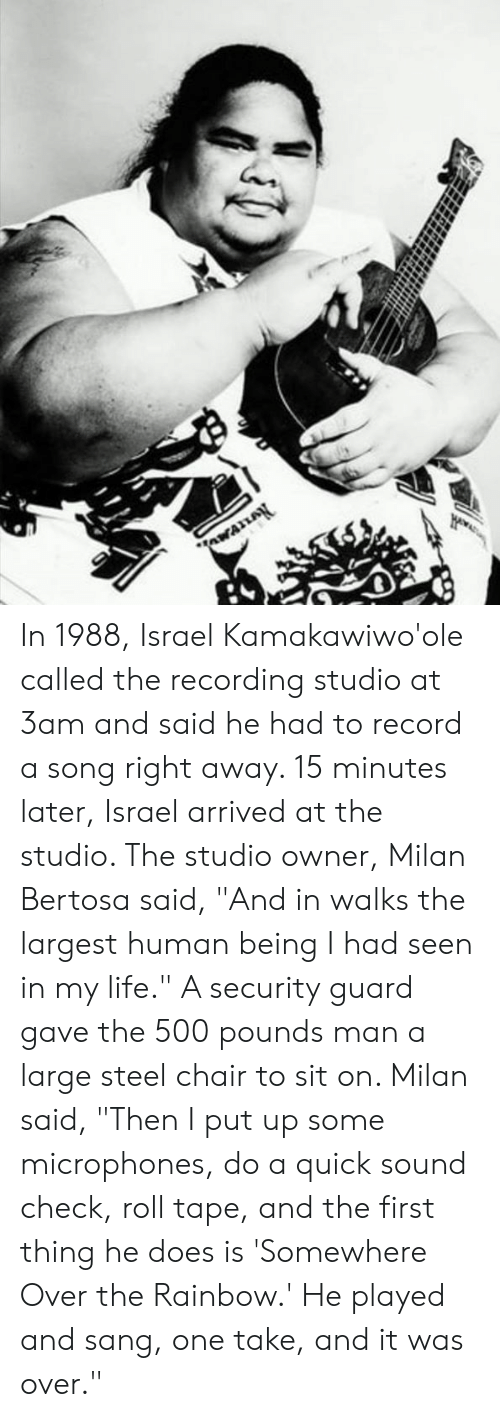 "right away: In 1988, Israel Kamakawiwo'ole called the recording studio at 3am and said he had to record a song right away. 15 minutes later, Israel arrived at the studio. The studio owner, Milan Bertosa said, ""And in walks the largest human being I had seen in my life."" A security guard gave the 500 pounds man a large steel chair to sit on. Milan said, ""Then I put up some microphones, do a quick sound check, roll tape, and the first thing he does is 'Somewhere Over the Rainbow.' He played and sang, one take, and it was over."""